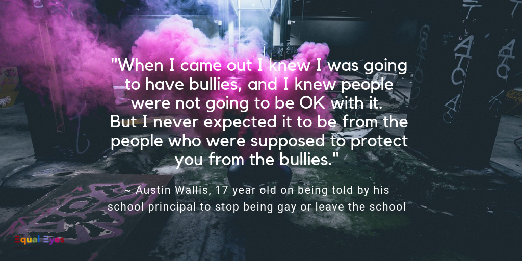"""When I came out I knew I was going to have bullies, and I knew people were not going to be OK with it. But I never expected it to be from the people who were supposed to protect you from the bullies.""  ~ Austin Wallis, 17 year old on being told by his school principal to stop being gay or leave the school"