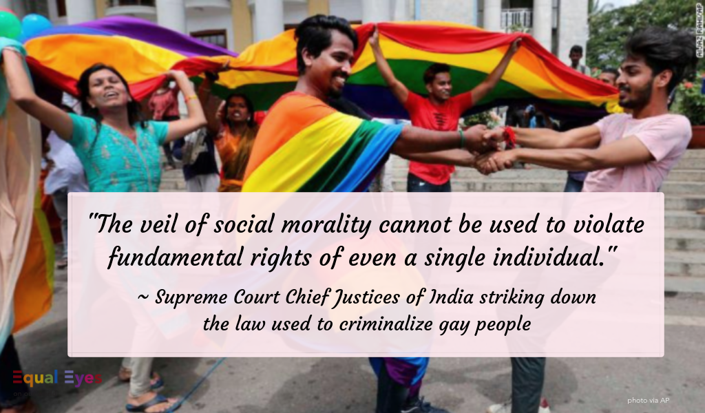 """The veil of social morality cannot be used to violate fundamental rights of even a single individual.""  ~ India's Supreme Court Justices striking down Section 377 of the Penal Code that criminalized being gay."
