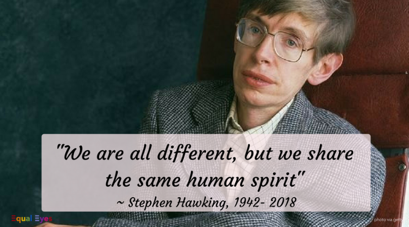 """We are all different, but we share the same human spirit.""  ~ World-renowned physicist Stephen Hawking"