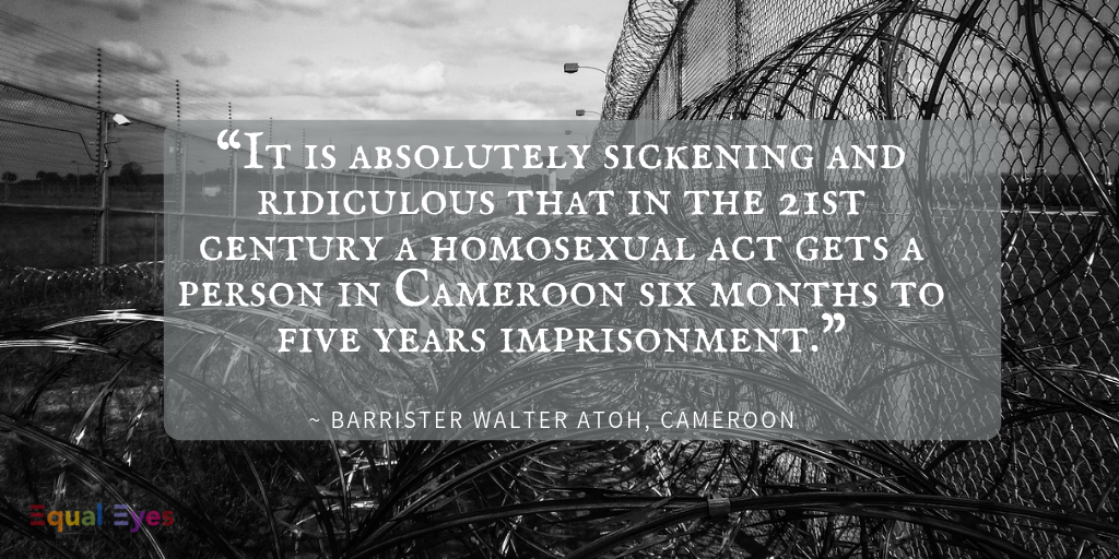 """It is absolutely sickening and ridiculous that in the 21st century a homosexual act gets a person in Cameroon six months to five years imprisonment.""  Barrister Walter Atoh"