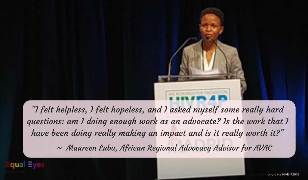 """I felt helpless, I felt hopeless, and I asked myself some really hard questions: am I doing enough work as an advocate? Is the work that I have been doing really making an impact and is it really worth it?""  ~ Maureen Luba, African Regional Advocacy Advisor for AVAC speaking at the HIV Research for Prevention 2018 conference"
