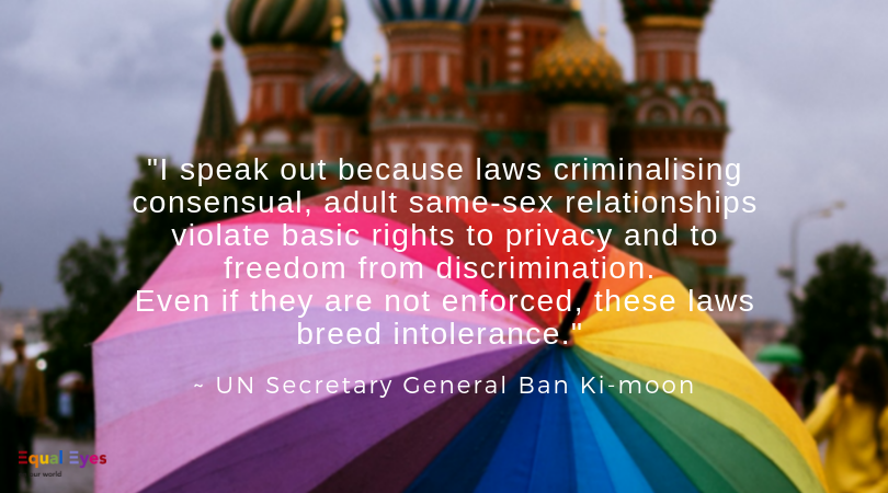 """I am proud to stand for the equality of all people, including those who are lesbian, gay, bisexual and transgender. I speak out because laws criminalising consensual, adult same-sex relationships violate basic rights to privacy and to freedom from discrimination. Even if they are not enforced, these laws breed intolerance.""   UN Secretary General Ban Ki-moon in India, Jan 12, 2015."