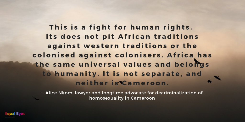 This is a fight for human rights. Its does not pit African traditions against western traditions or the colonised against colonisers. Africa has the same universal values and belongs to humanity. It is not separate, and neither is Cameroon.  ~ Alice Nkom, Cameroonian lawyer and longtime advocate for decriminalization of homosexuality