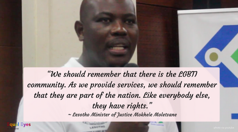 """We should remember that there is the LGBTI community. As we provide services, we should remember that they are part of the nation. Like everybody else, they have rights.""    ~ Lesotho's   Minister of Justice, Human Rights and Correctional Services, Hon Mokhele Moletsane"