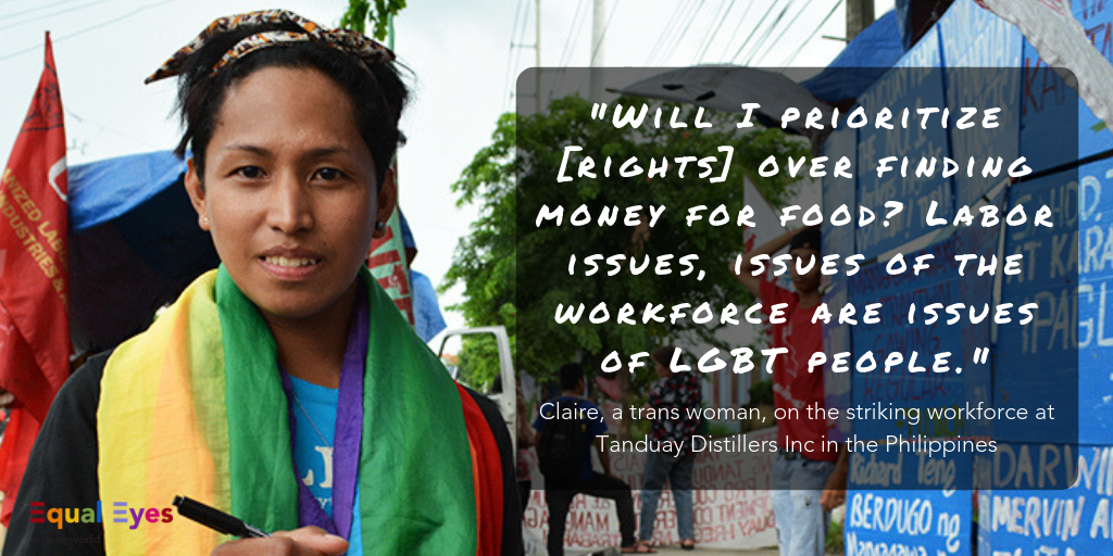 "Will I prioritize [rights] over finding money for food? Labor issues, issues of the workforce are issues of LGBT people. And the sooner we recognize that, then the sooner we can provide responses to the needs of members of our community who need proper attention""  ~ Claire, a transgender woman, on the striking workforce at Tanduay Distillers Inc in the Philippines"