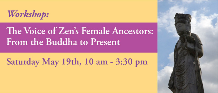"""We are promoting this event that   takes place at the Village Zendo in Manhattan   in gratitude for all of the female Ancestors and practitioners alike.   Workshop leaders:  Myoan Grace Schireson Roshi and Melissa Collom, Opera Singer and Voice Coach  This workshop will begin with the stories of our historical Zen ancestors and their unique teachings by Myoan Roshi from her book Zen Women: Beyond Tea Ladies, Iron Maidens and Macho Masters, and it will conclude with the attendees being coached to present their own Dharma in their own words. The first discussions will include the accomplishments of historical Zen women, their particular teachings and their appeal for today's practitioners. The workshop will wrap-up with Melissa Collom teaching participants how to project presence and authority, how to start and finish with strength, and how to unlock the power of their own Dharma words.  Please click the """"Learn More"""" button below for further information and to register:"""