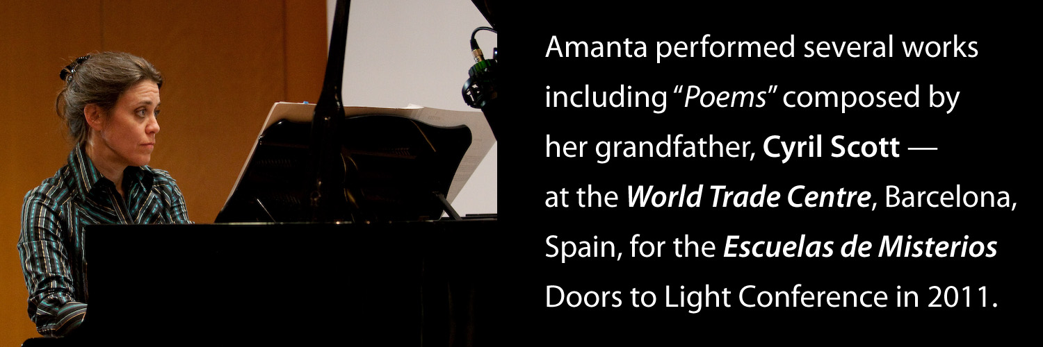 "Amanta performed several works, including ""Poems"" composed by her grandfather, Cyril Scott at the World Trade Centre, Barcelona, Spain for the  Escuelas de Misterios  Doors to Light Conference in 2011"