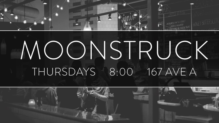 Moonstruck Diner   167 Ave A    Thursdays     8pm   A casual gathering of people from our church, where we step out of our individual lives to connect with others in our neighborhood in an informal setting. Invite a friend. Stop by or stay awhile.