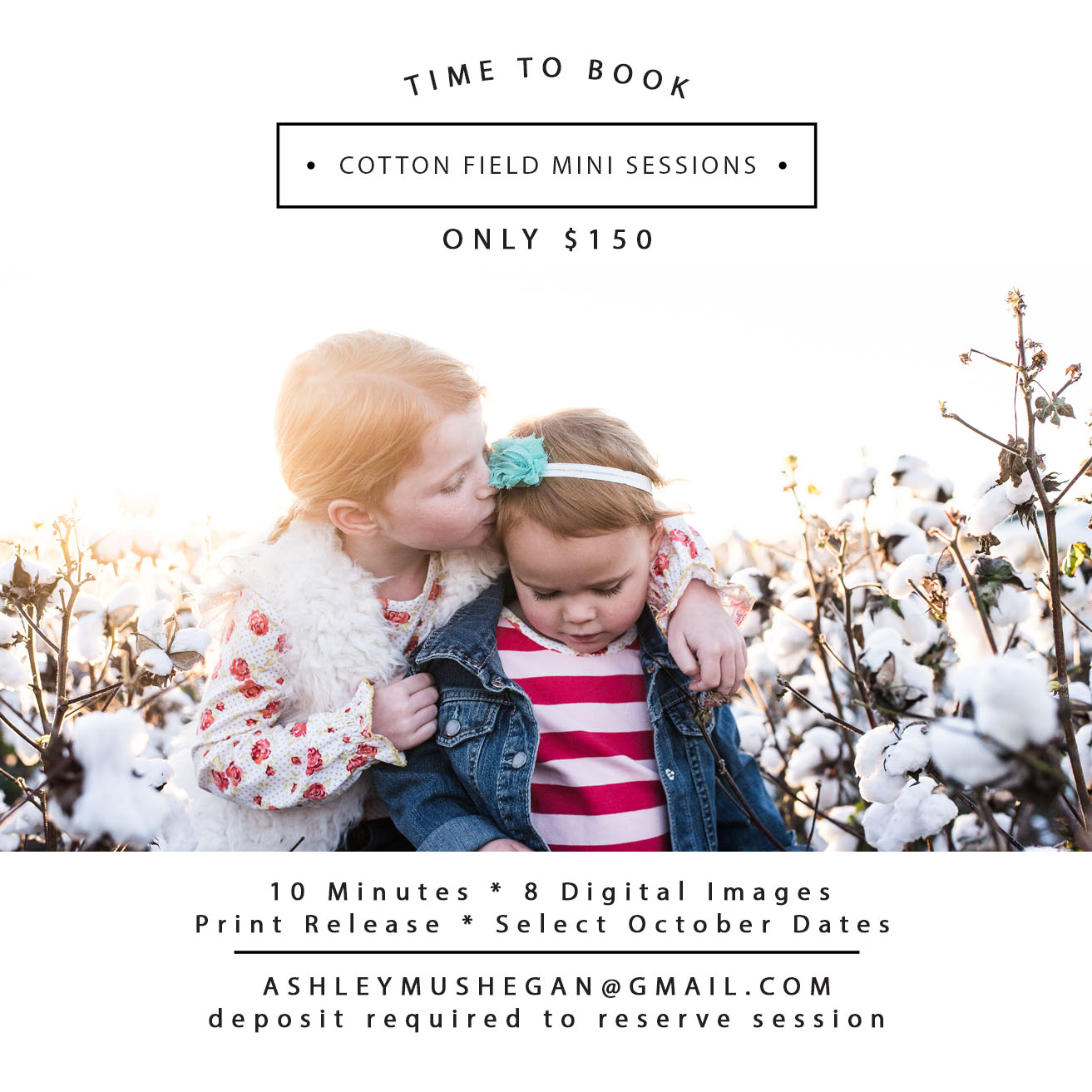 I will be using a cotton field in Cartersville, GA. I will send the exact location details the week of your session. I will be offering sessions on  October 24, 26, 27 & 28  unless there are any unforeseen circumstances with the field or bad weather. I will save the following week as rain dates and if the field is in good condition the next week and there are no rain dates I may be able to open up more spots. Those will be announced last minute and would be the evenings of October 29, 30 and November 1. I WILL ONLY BE ABLE to offer mini sessions for the dates and times listed and will not be able to do full sessions using the Cotton Fields. Mini sessions are only reserved for immediate families. (Couples, Parents and their children or siblings only) Please keep in mind that these will be 10 minute mini sessions. I will shoot a few minutes of family photos, siblings and then a few individuals of children. For couples sessions we will fit in as many different poses as time allows. It is very important that you arrive at least 15-20 minutes before your scheduled session time to have all members of your family ready. The schedule is tight but I have been doing mini sessions for many years and everything has always run really smoothly because clients arrive early and are dressed and ready for their session to begin on time. All sessions must be paid in full at the time of booking since we are less then 30 days from the session dates. Please read the steps for booking your session carefully. I will only be booking through email messages- No FACEBOOK or Text messages  DATES & TIMES: OCTOBER 24, 26, 27  5:30pm-6:30pm      OCTOBER 28 7:50am-8:40am  1. Please email ashleymushegan@gmail.com   subject line:   Cotton Field MINI & list your desired dates and booking time. It would be helpful if you would list all of the different dates that will work for your family incase the first choice gets booked. (Sat morning will most likely book up fastest)  2. As soon as I confirm that y