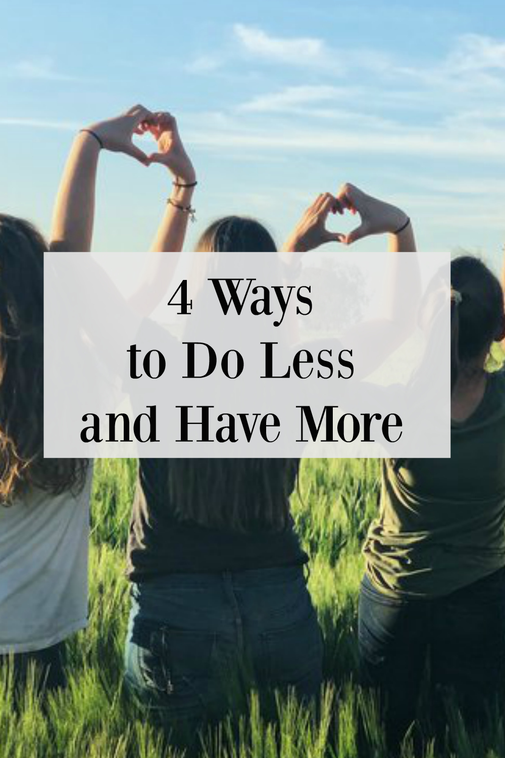 4 Ways to Do Less & Have More .jpg