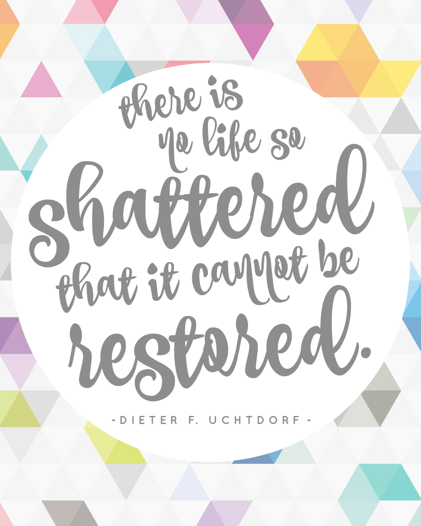 There is no life so shattered that it cannot be restored, Dieter F. Uchtdorf, Quote, Free Printable, LDS General Conference, April 2016