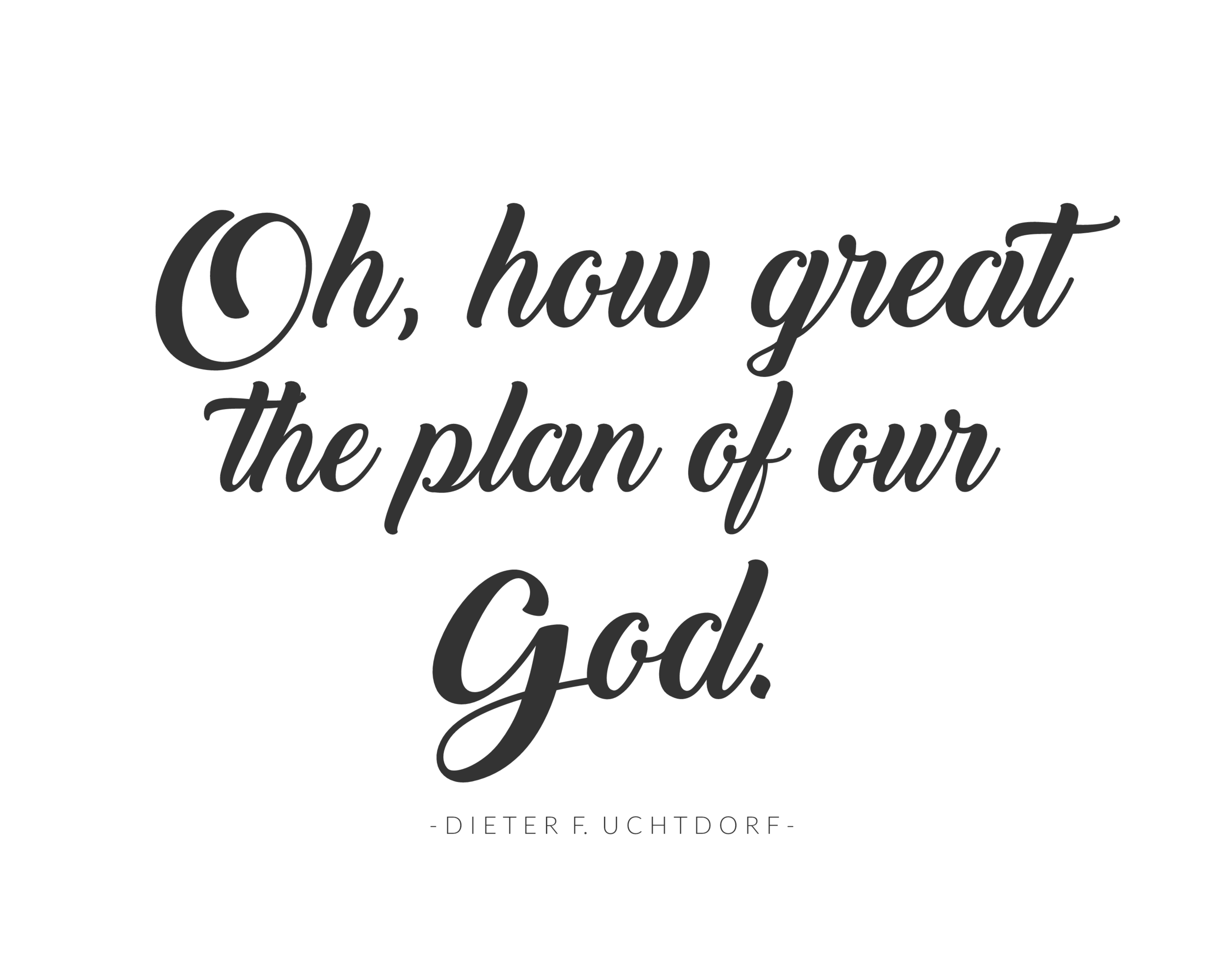 """Oh, how great the plan of our God."" Dieter F. Uchtdorf 
