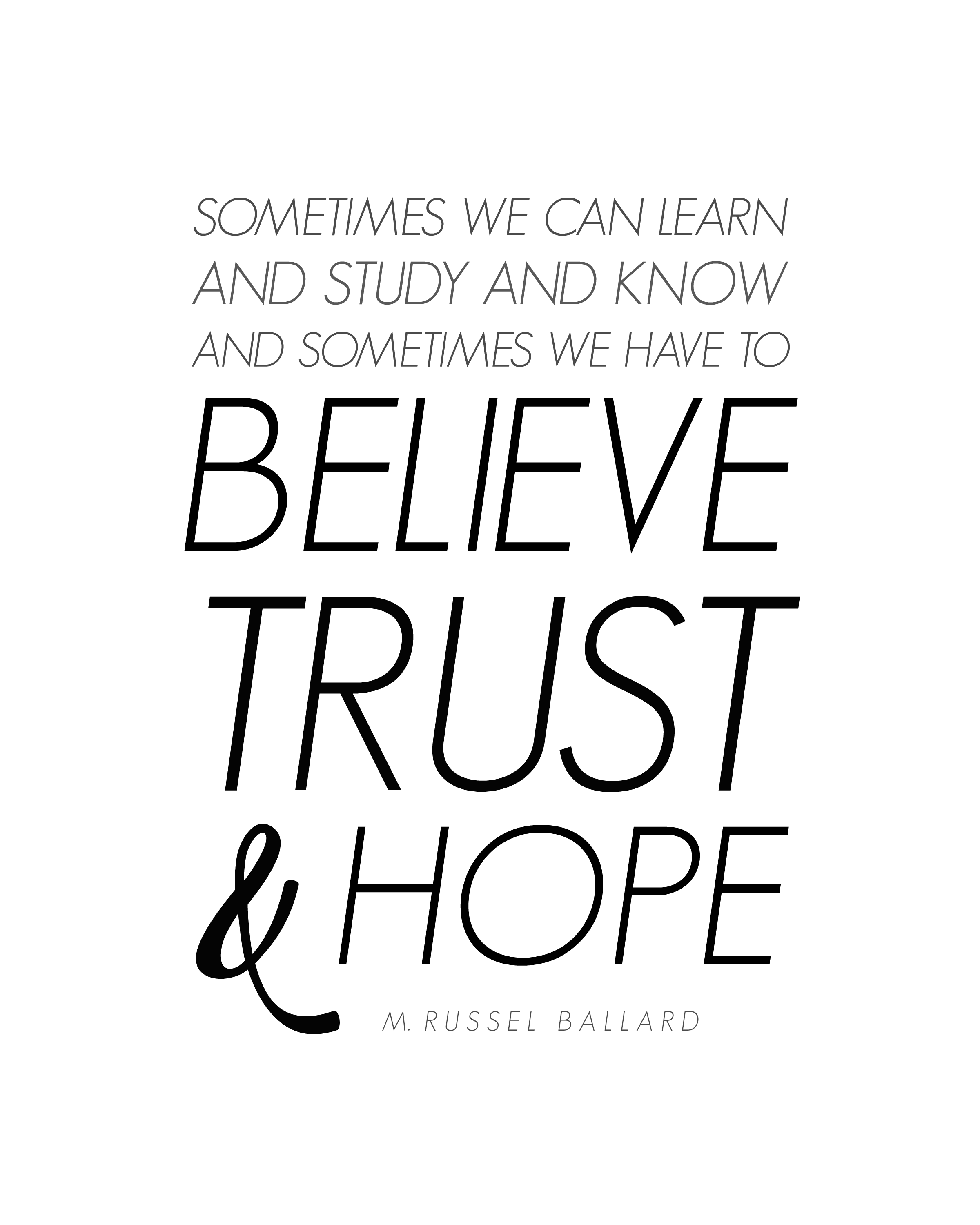 """Sometimes we can learn and study and know and sometimes we have to believe, trust and hope."" M. Russel Ballard 