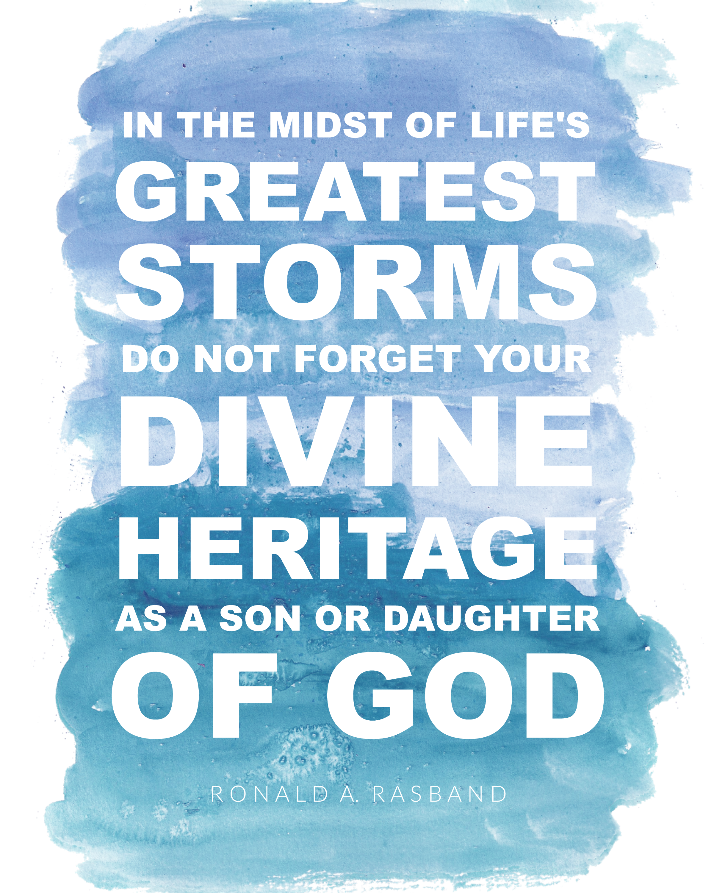 """In the midst of life's greatest storms do not forget you divine heritage as a son or daughter of God."" Ronald A. Rasband 