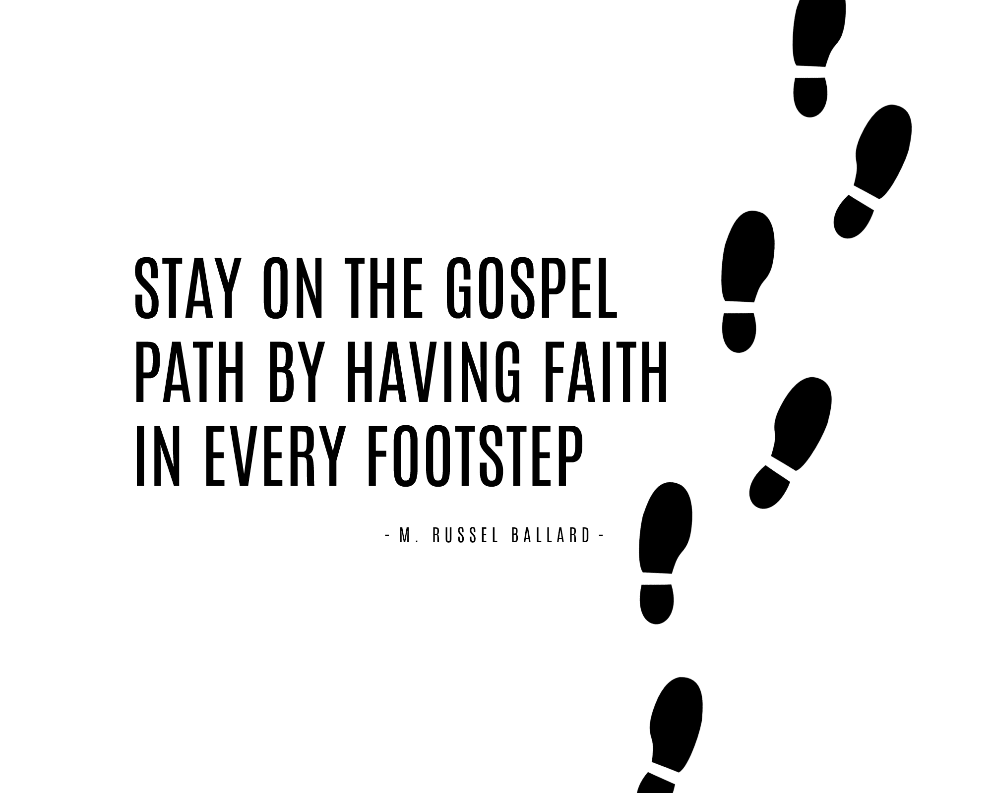 Stay on the gospel path by having faith in every footstep. - M. Russel Ballard | General Conference Quote | October 2017