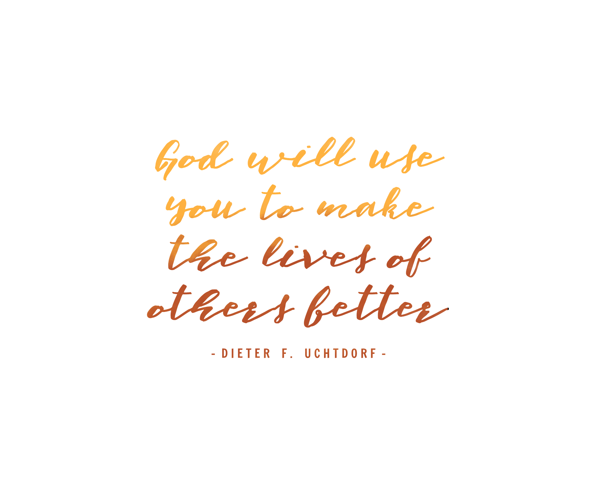 God will use you to make the lives of others better - Dieter F. Uchtdorf | General Conference Quote | October 2017