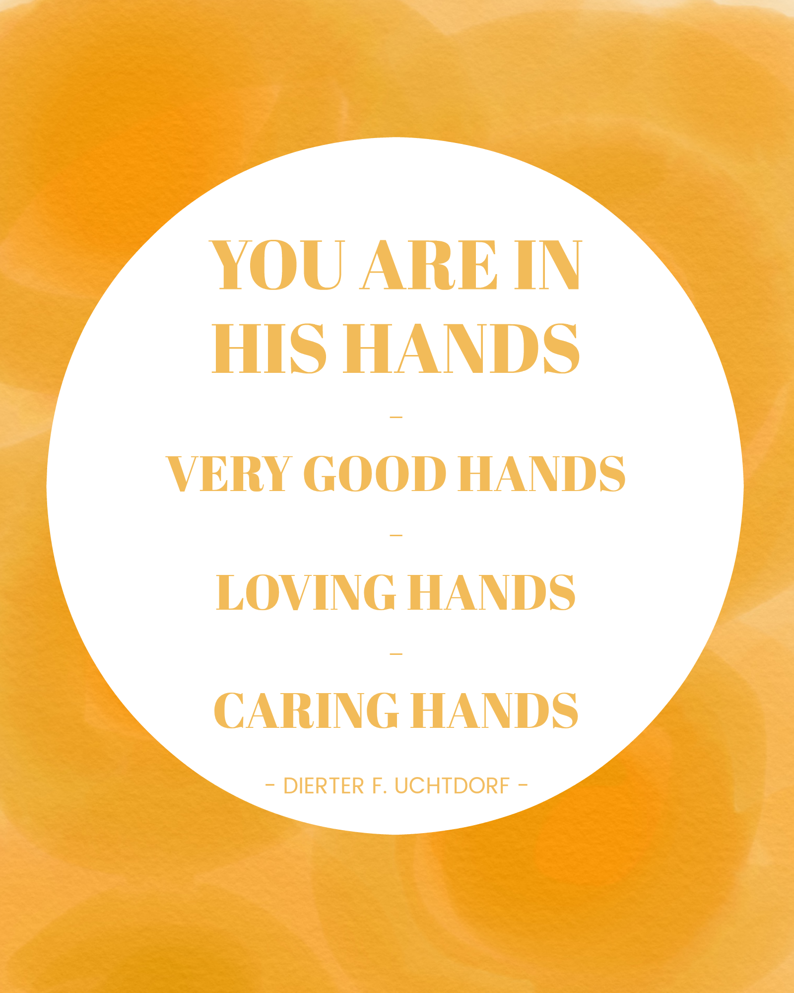 You are in his hands. Very good hands. Loving hands. Caring hands. - Dieter F. Uchtdorf | General Conference Quote | October 2017