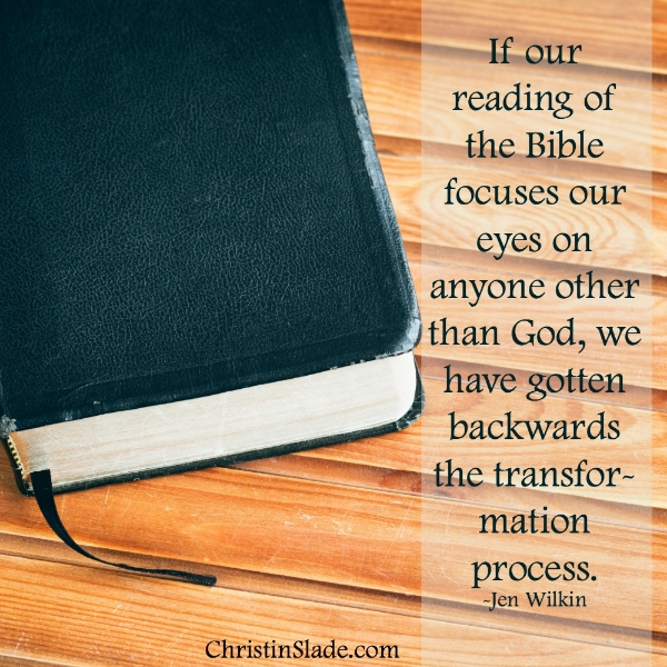 """If reading our reading of the Bible focuses our eyes on anyone other than God, we have gotten backwards the transformation process."" -Jen Wilkin"