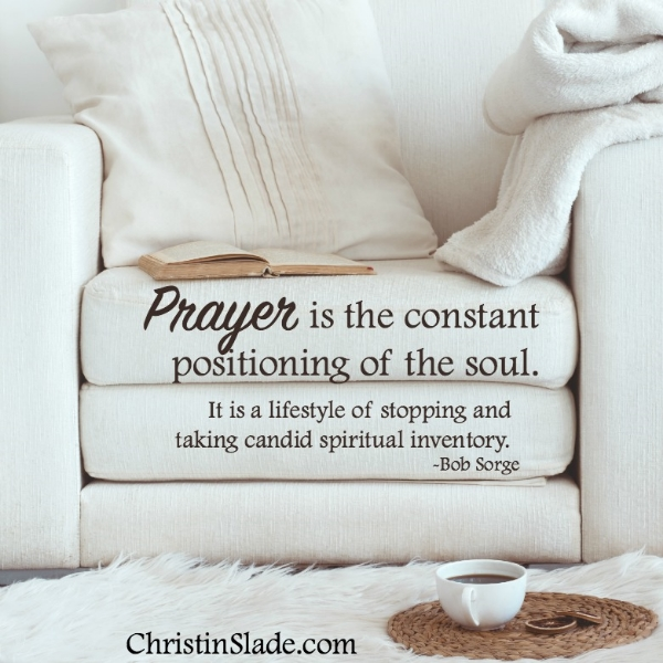 Prayer is the constant positioning of the soul. It is a lifestyle of stopping and taking candid spiritual inventory. -Bob Sorge