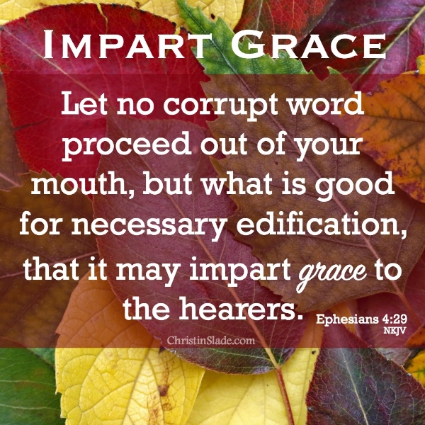 Let no corrupt word proceed out of your mouth, but what is good for necessary edification, that it may impart grace to the hearers. Ephesians 4:29