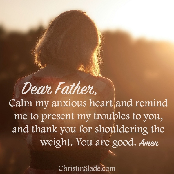 Dear Father, Calm my anxious heart and remind me to present my troubles to you, and thank you for shouldering the weight. You are good. Amen
