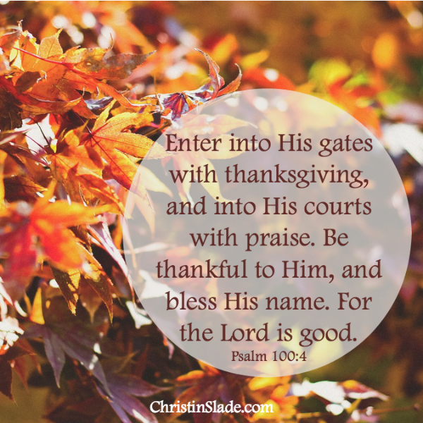 Enter into His gates with thanksgiving, and into His courts with praise. Be thankful to Him, and bless His name. For the Lord is good. Psalm 100:4