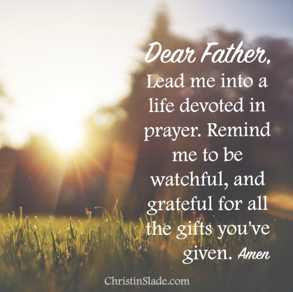 Dear Father, Lead me into a life devoted in prayer. Remind me to be watchful and grateful for the gifts you've given. Amen.