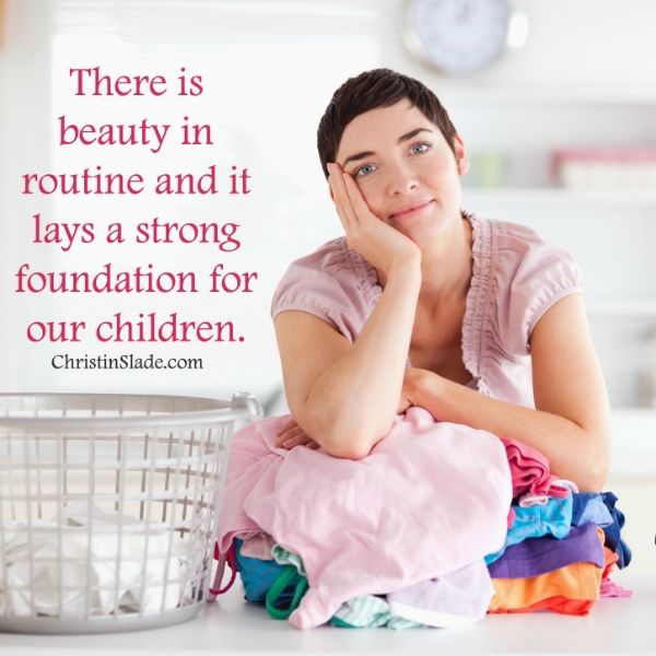 There is beauty in routine and it lays a strong foundation for our children. -Christin Slade