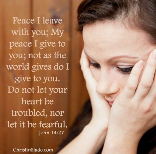 Peace I leave with you; My peace I give to you; not as the world gives do I give to you.  Do not let your heart be troubled, nor let it be fearful. John 14:27