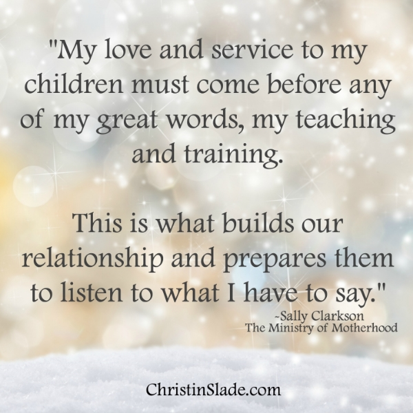 My love and service to my children must come before any of my great words, my teaching and training. That is what builds our relationship and prepares them to listen to what I have to say. -Sally Clarkson