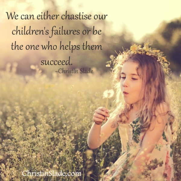 We can either chastise our children's failures or be the one who helps them succeed. -Christin Slade