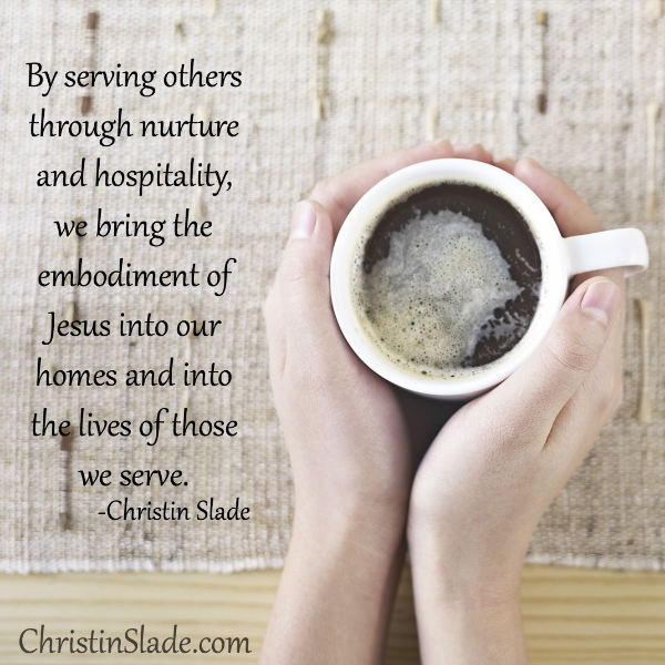 By serving other through nurture and hospitality, we bring the embodiment of Jesus in our homes and into the lives of those we serve. -Christin Slade