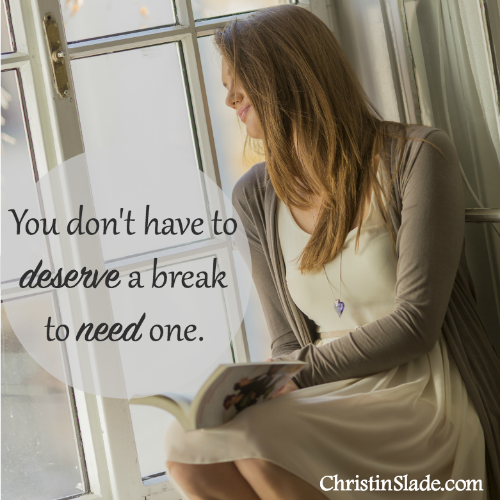 You don't have to deserve a break to need one. -Christin Slade