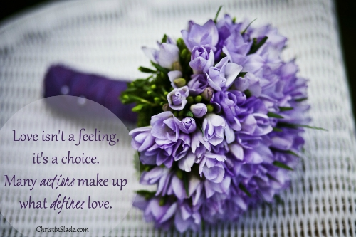 Love isn't a feeling, it's a choice. Many actions make up what defines love. -Christin Slade