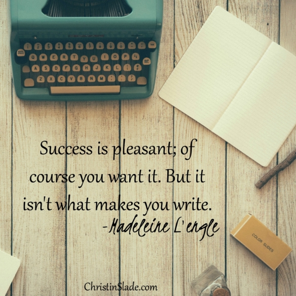 Success is pleasant; of course you want it. But it isn't what makes you write. -Madeleine L'engle