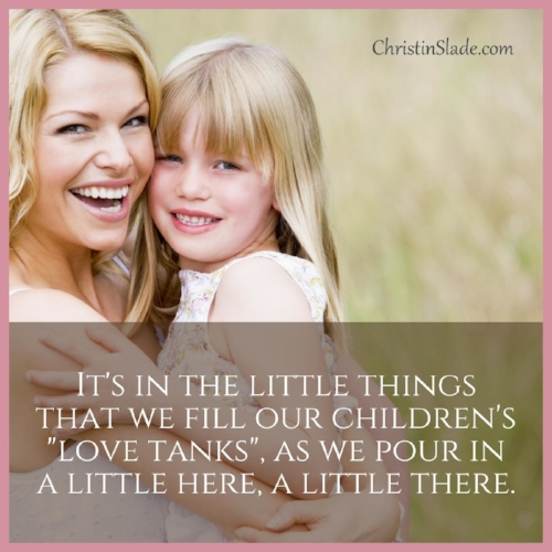 """It's in the little things that we fill our children's """"love tanks"""", as we pour in a little here, a little there. ~Christin Slade"""