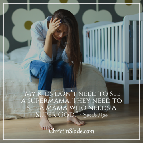 """My kids don't need to see a supermama. They need to see a mama who needs a Super God.""  ~ Sarah Mae"