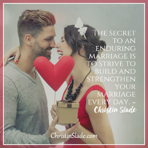 The secret to an enduring marriage is to strive to build and strenthen your marriage every day. ~Christin Slade