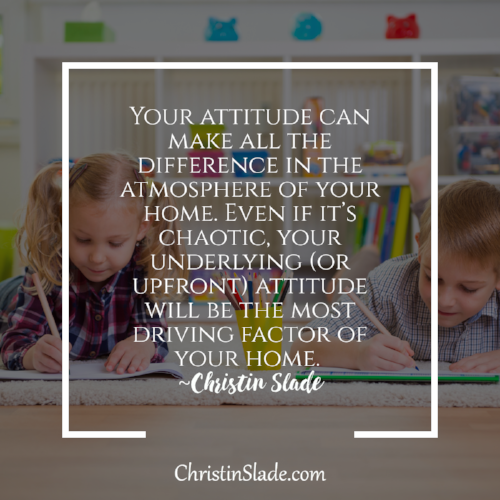 Your attitude can make all the difference in the atmosphere of your home. Even if it's chaotic, your underlying (or upfront) attitude will be the most driving factor of your home. ~Christin Slade