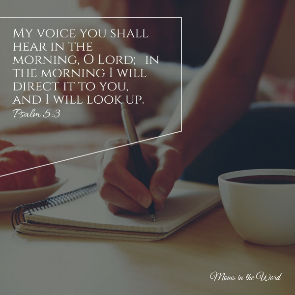 My voice you shall hear in the morning, O Lord; in the morning I will direct it to you, and I will look up. -Psalm 5:3