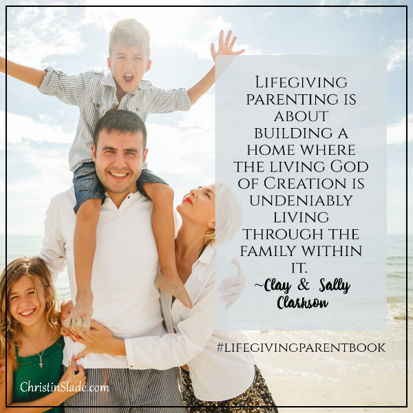 Lifegiving parenting is about building a home where the living God of Creation is undeniably living through the family within it. ~Clay & Sally Clarkson