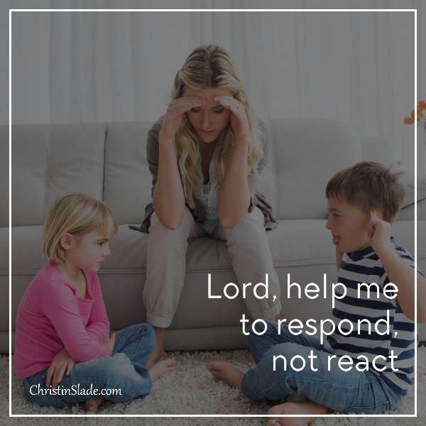 Lord, help me respond, not react.