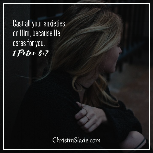 Cast all your anxieties on Him because He cares for you. 1 Peter 5:7