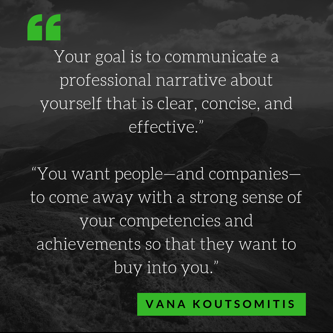 "Your goal is to communicate a professional narrative about yourself that is clear, concise, and effective,"" Koutsomitis says. ""You want people—and companies—to come away with a strong sense of your competencies and a.png"