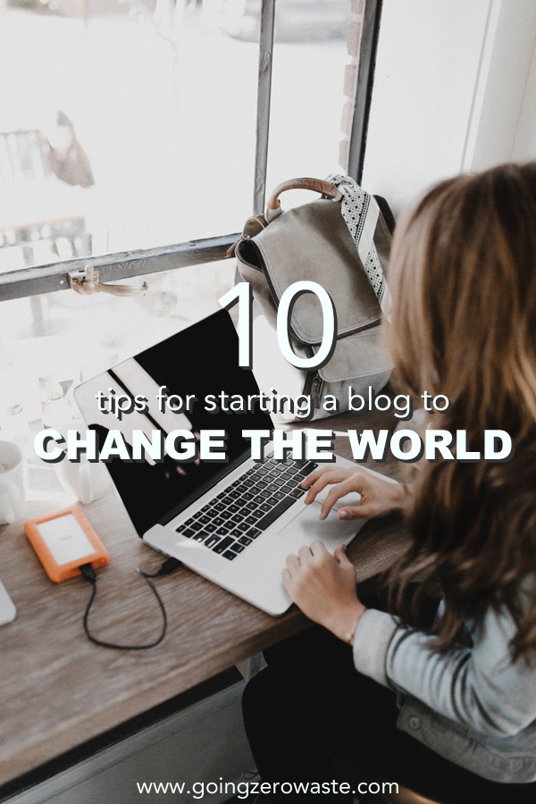 10 Tips for Starting a Blog to Change the World from www.goingzerowaste.com #zerowaste #blogging