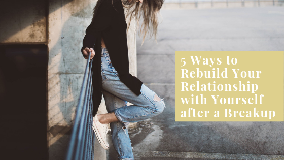 5 Ways to Rebuild Your Relationship with Yourself after a Breakup.png