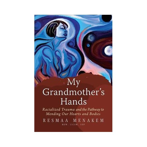 My Grandmother's Hands: Racialized Trauma and the Pathway to Mending Our Hearts and Bodies    The body is where our instincts reside and where we fight, flee, or freeze.  My Grandmother's Hands  is a call to action for Americans to recognize that racism is not about the head, but about the body. Author Resmaa Menakem introduces an alternative view of what we can do to grow beyond our entrenched racialized divide.