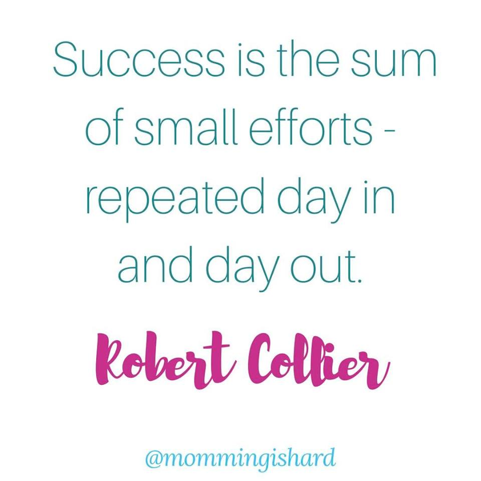 success is the sum of small efforts repeated day in and day out - robert collier | momming is hard