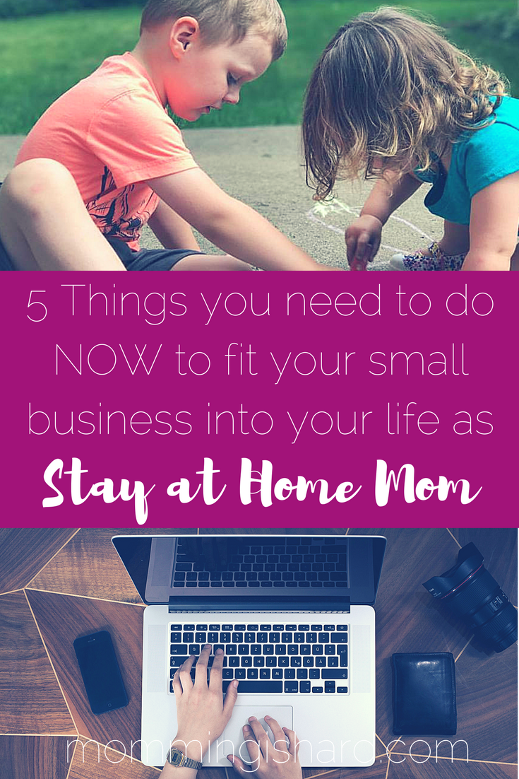 5 Things you need to do NOW to make your small business fit into your life as a stay at home mom.   mommingishard