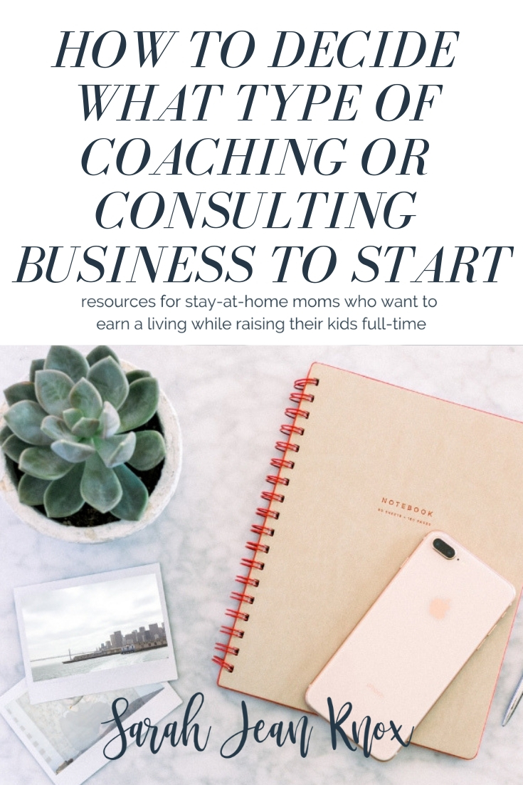 How to Decide What Type of Coaching or Consulting Business You Should Start   Sarah Jean Knox creates resources for stay at home moms who want to build a business and earn an income while staying home with their kids fulltime